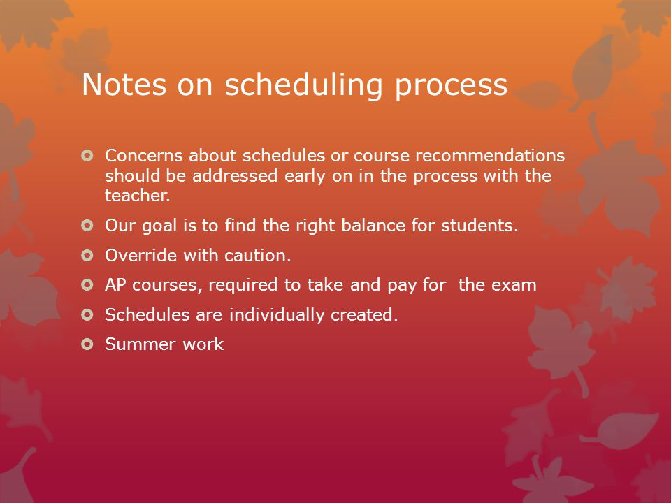 Notes on scheduling process  Concerns about schedules or course recommendations should be addressed early on in the process with the teacher.