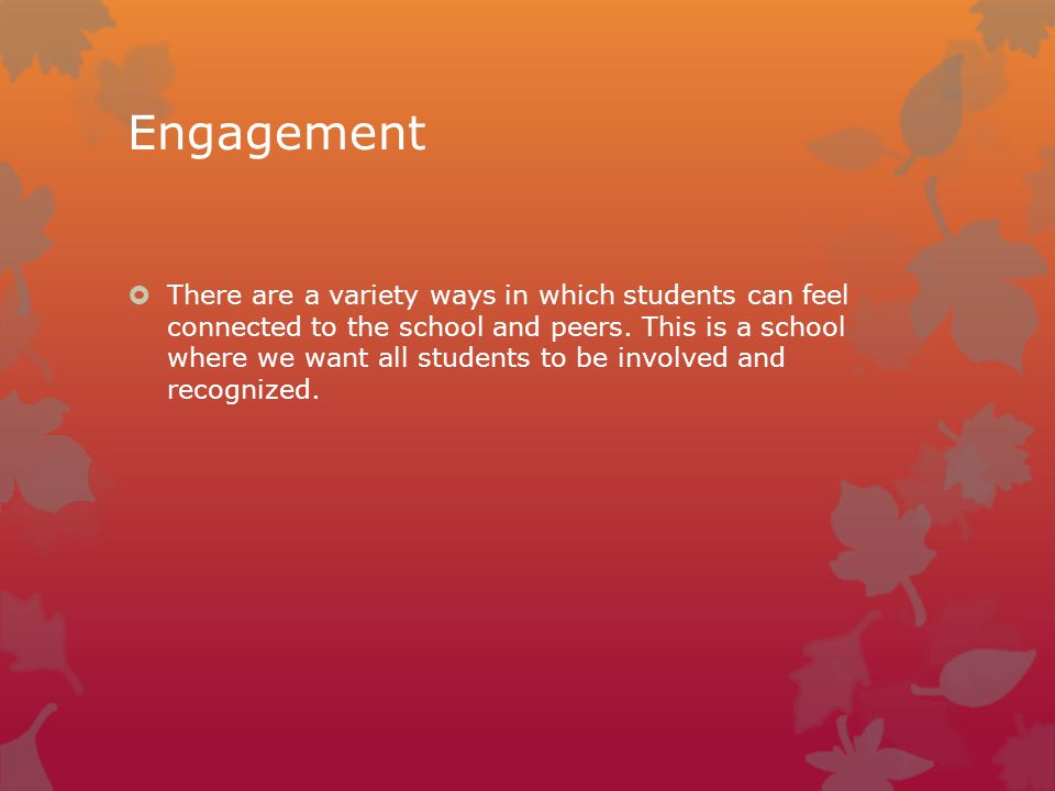 Engagement  There are a variety ways in which students can feel connected to the school and peers.