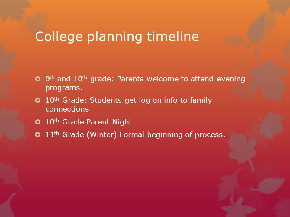 College planning timeline  9 th and 10 th grade: Parents welcome to attend evening programs.
