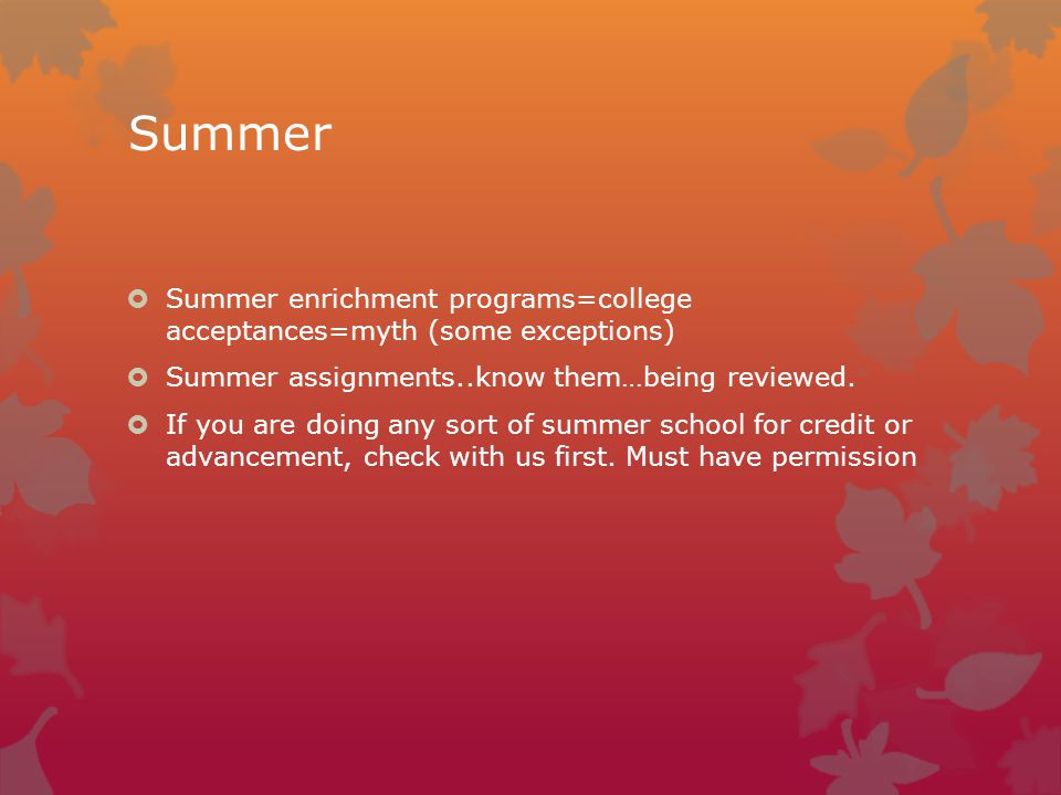 Summer  Summer enrichment programs=college acceptances=myth (some exceptions)  Summer assignments..know them…being reviewed.