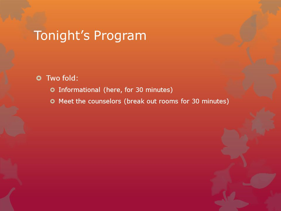 Tonight's Program  Two fold:  Informational (here, for 30 minutes)  Meet the counselors (break out rooms for 30 minutes)