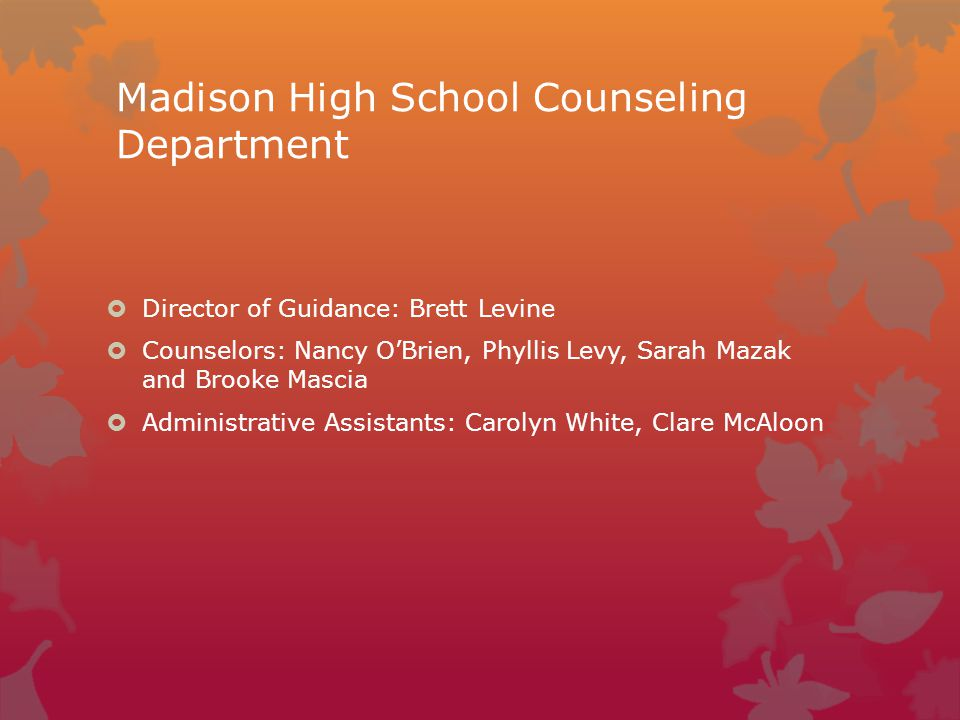 Madison High School Counseling Department  Director of Guidance: Brett Levine  Counselors: Nancy O'Brien, Phyllis Levy, Sarah Mazak and Brooke Mascia  Administrative Assistants: Carolyn White, Clare McAloon