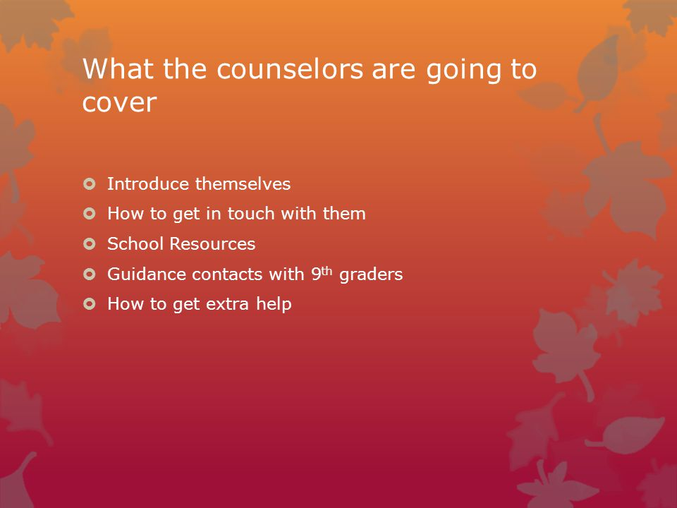 What the counselors are going to cover  Introduce themselves  How to get in touch with them  School Resources  Guidance contacts with 9 th graders  How to get extra help