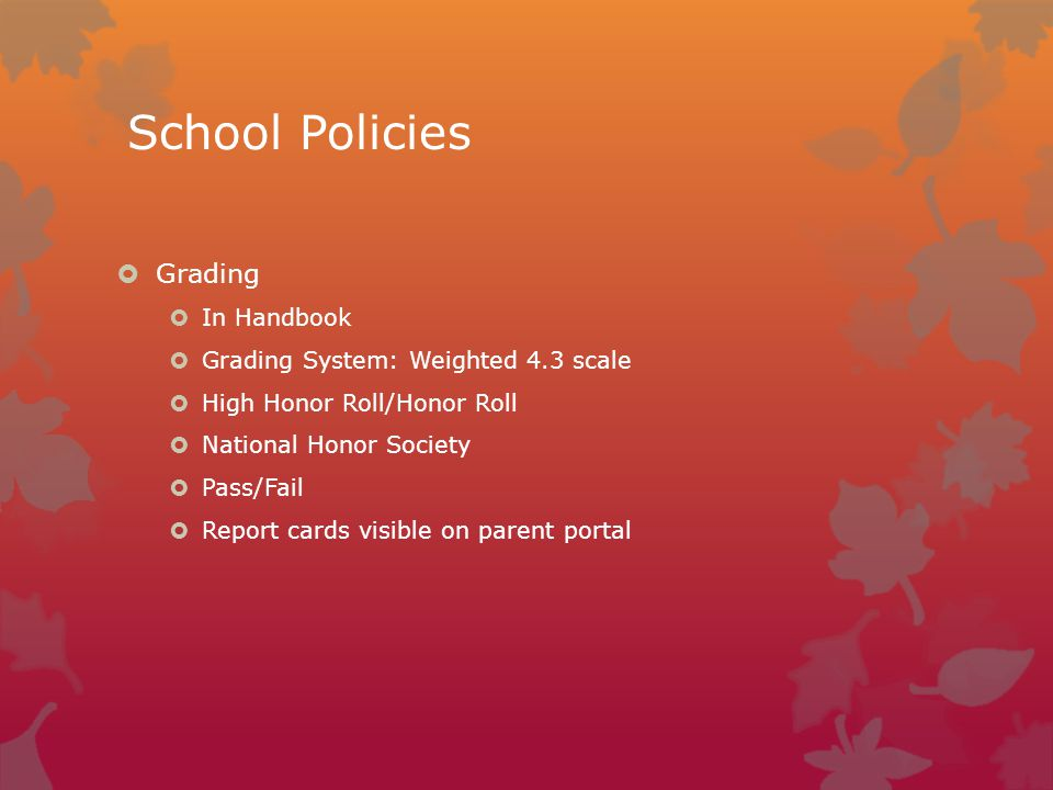 School Policies  Grading  In Handbook  Grading System: Weighted 4.3 scale  High Honor Roll/Honor Roll  National Honor Society  Pass/Fail  Report cards visible on parent portal