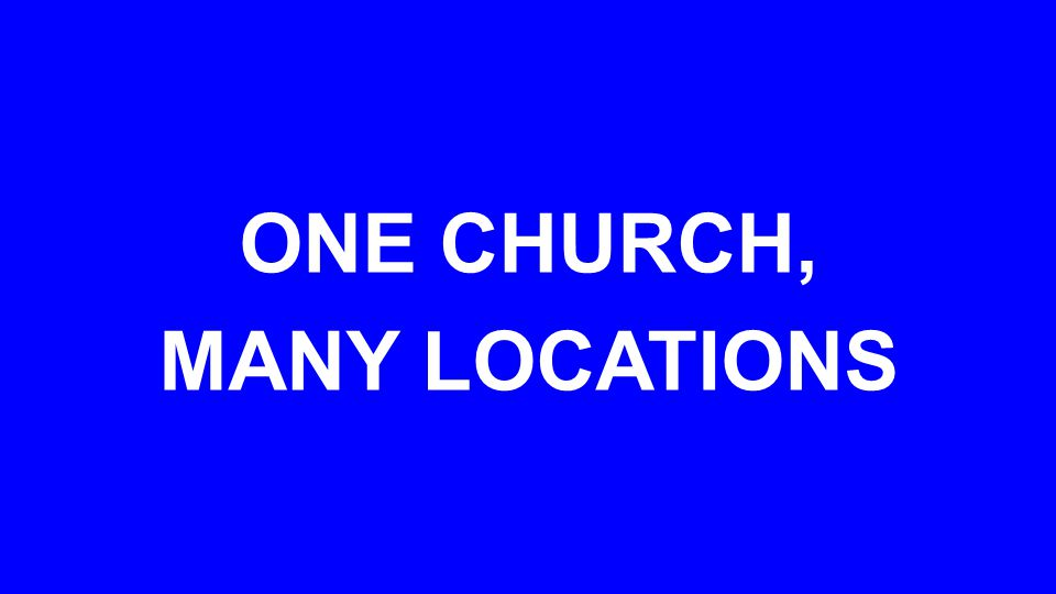 ONE CHURCH, MANY LOCATIONS