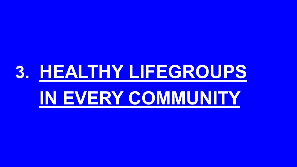 3. HEALTHY LIFEGROUPS IN EVERY COMMUNITY