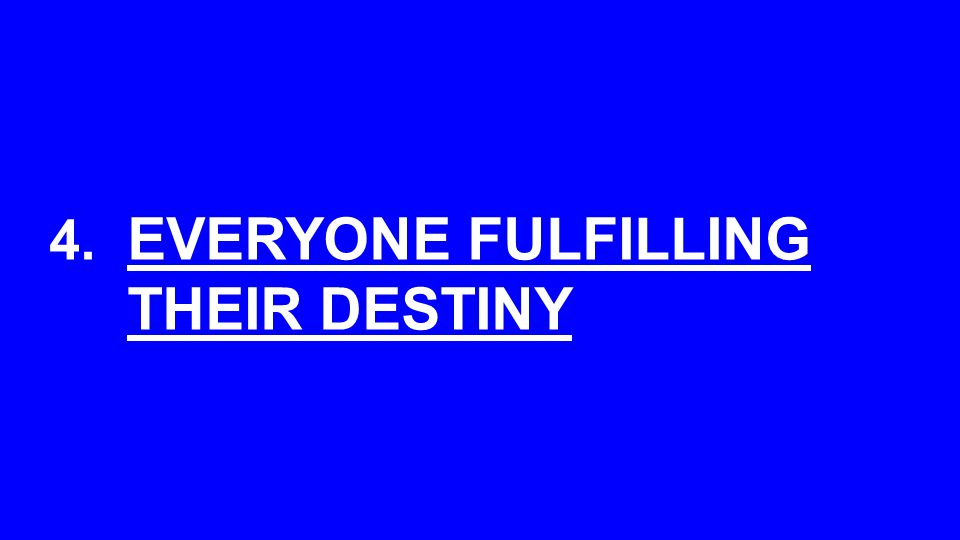 4. EVERYONE FULFILLING THEIR DESTINY