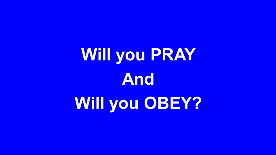 Will you PRAY And Will you OBEY?
