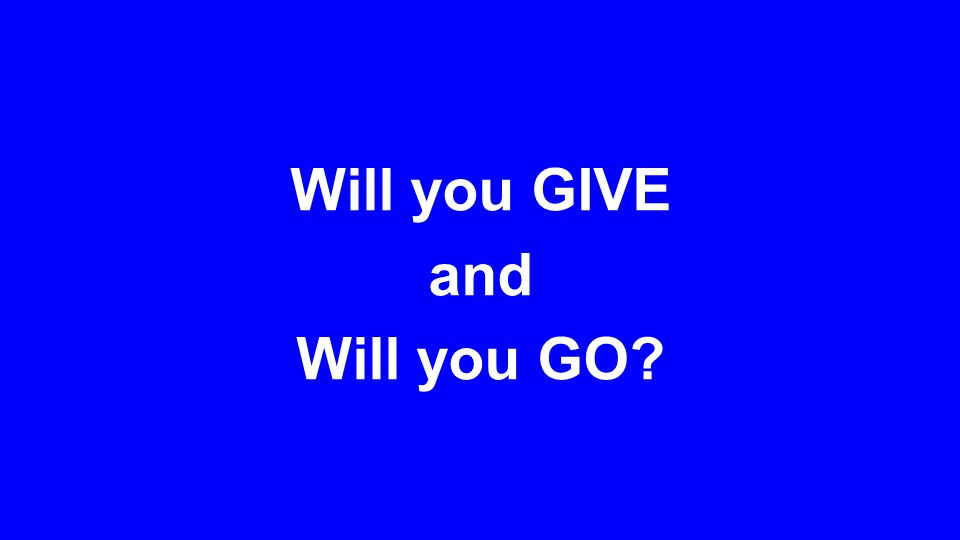 Will you GIVE and Will you GO?