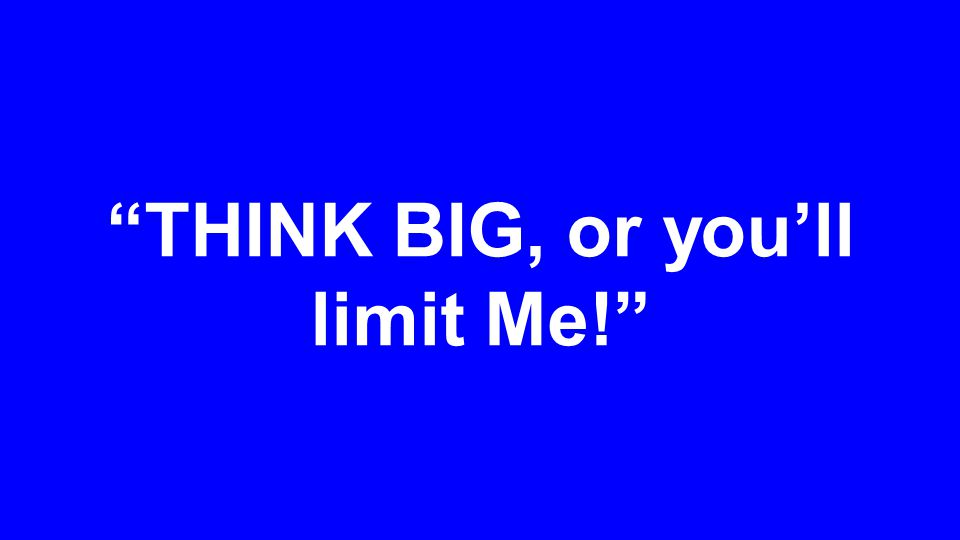 THINK BIG, or you'll limit Me!