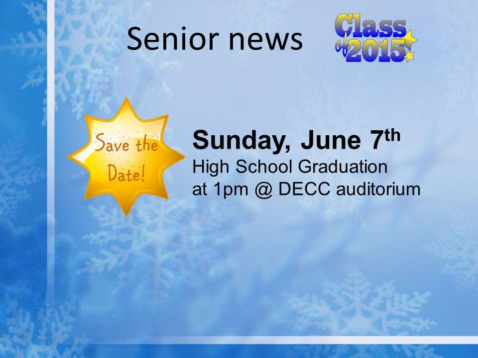 Senior news Sunday, June 7 th High School Graduation at 1pm @ DECC auditorium