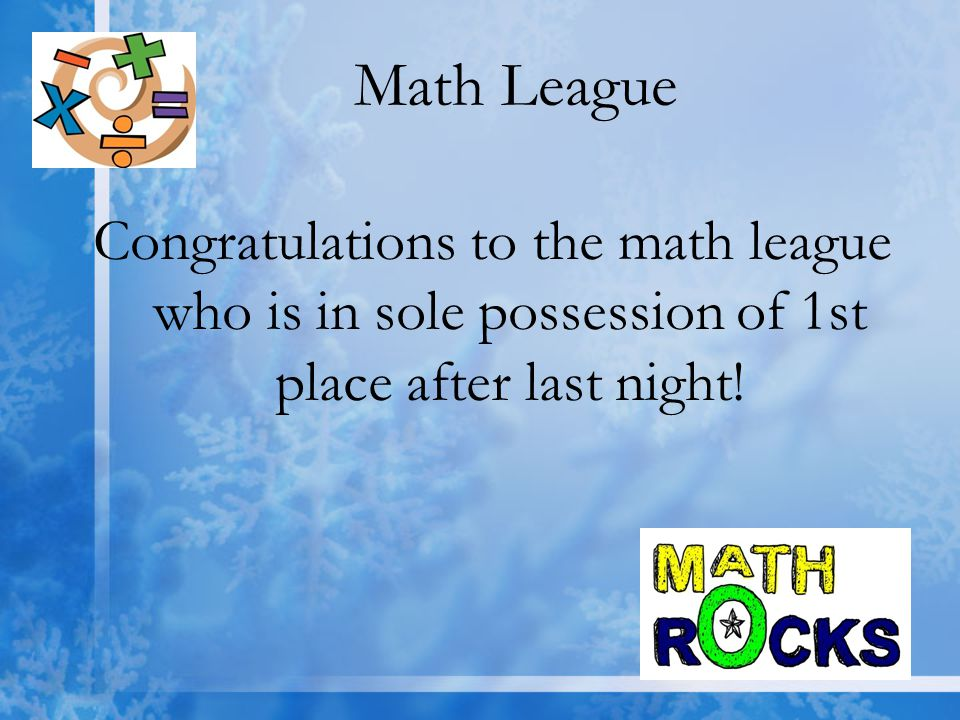 Math League Congratulations to the math league who is in sole possession of 1st place after last night!