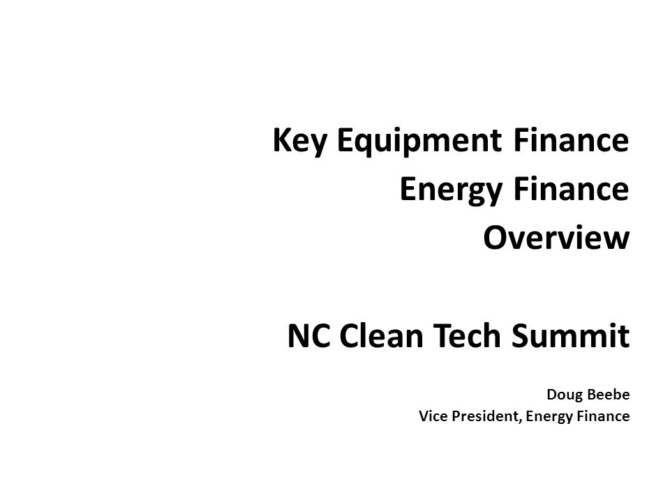Key Equipment Finance Energy Finance Overview NC Clean Tech Summit Doug Beebe Vice President, Energy Finance
