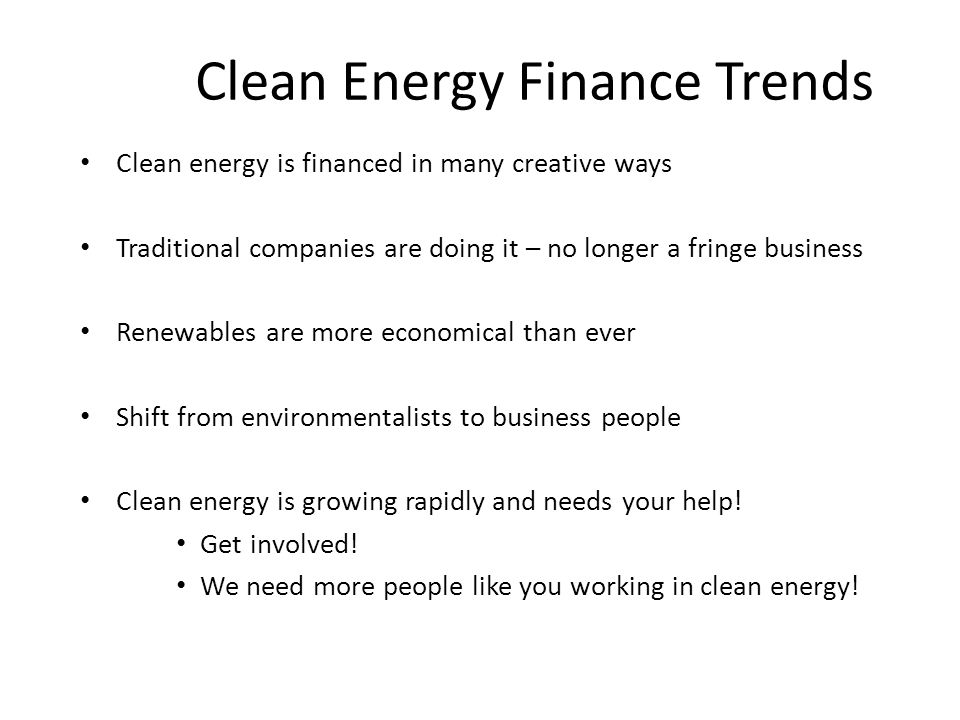 Clean Energy Finance Trends Clean energy is financed in many creative ways Traditional companies are doing it – no longer a fringe business Renewables are more economical than ever Shift from environmentalists to business people Clean energy is growing rapidly and needs your help.