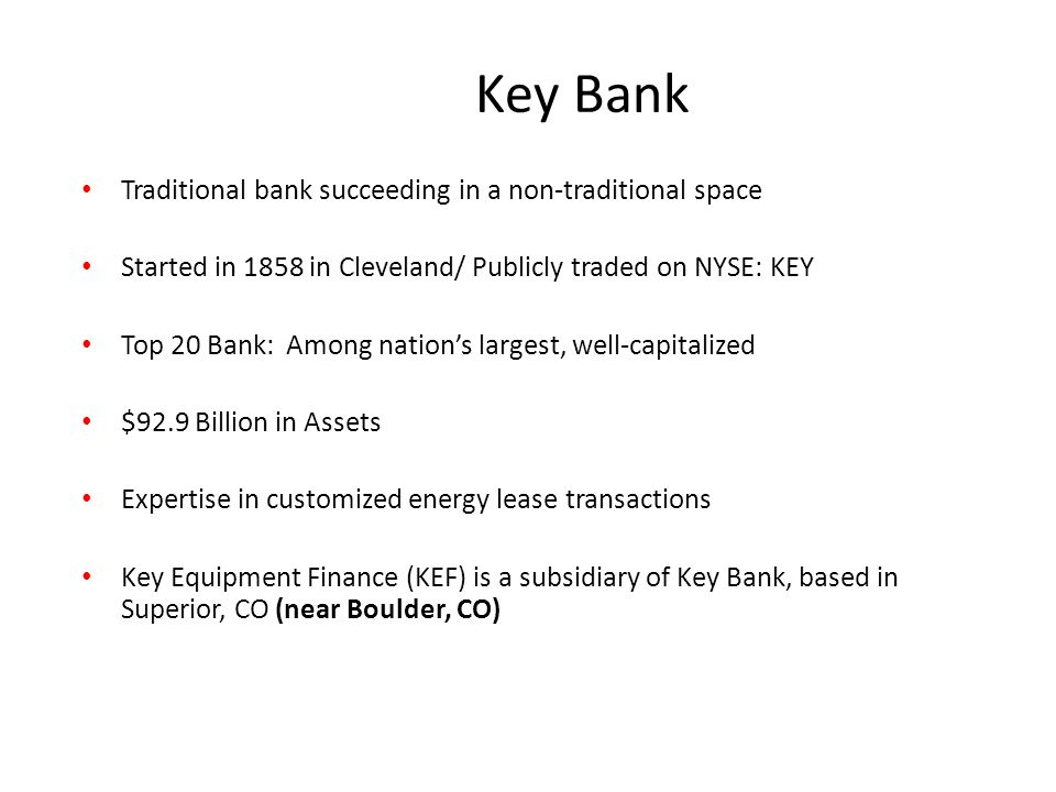 Traditional bank succeeding in a non-traditional space Started in 1858 in Cleveland/ Publicly traded on NYSE: KEY Top 20 Bank: Among nation's largest, well-capitalized $92.9 Billion in Assets Expertise in customized energy lease transactions Key Equipment Finance (KEF) is a subsidiary of Key Bank, based in Superior, CO (near Boulder, CO) Key Bank
