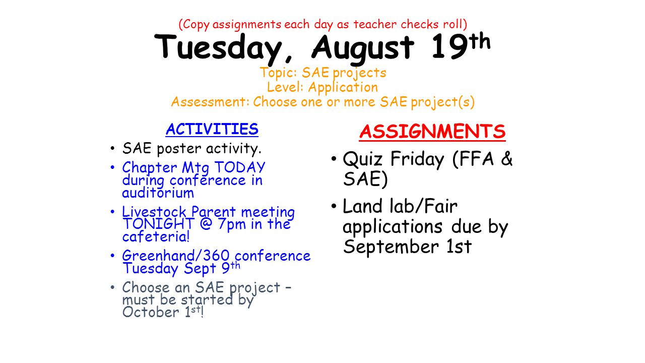 (Copy assignments each day as teacher checks roll) Tuesday, August 19 th Topic: SAE projects Level: Application Assessment: Choose one or more SAE project(s) ACTIVITIES SAE poster activity.