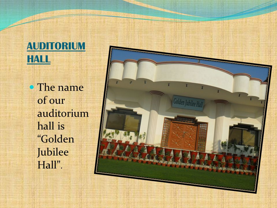 AUDITORIUM HALL The name of our auditorium hall is Golden Jubilee Hall .
