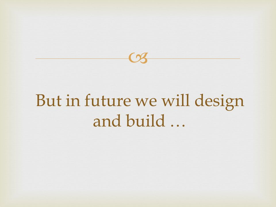  But in future we will design and build …