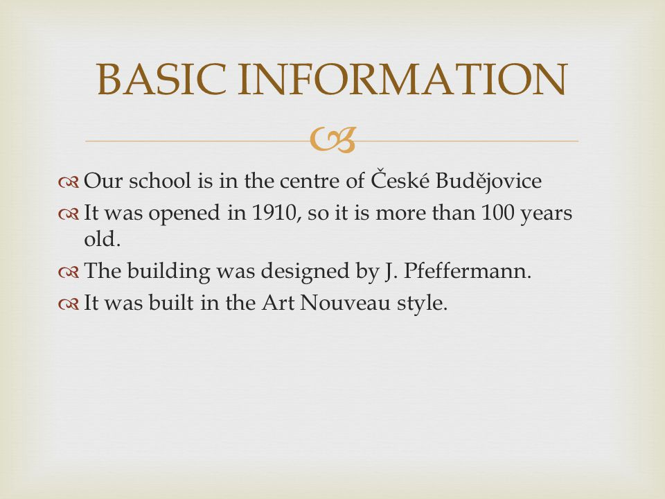   Our school is in the centre of České Budějovice  It was opened in 1910, so it is more than 100 years old.