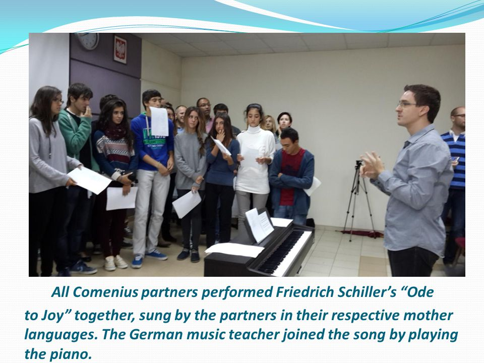 "All Comenius partners performed Friedrich Schiller's ""Ode to Joy"" together, sung by the partners in their respective mother languages. The German musi"