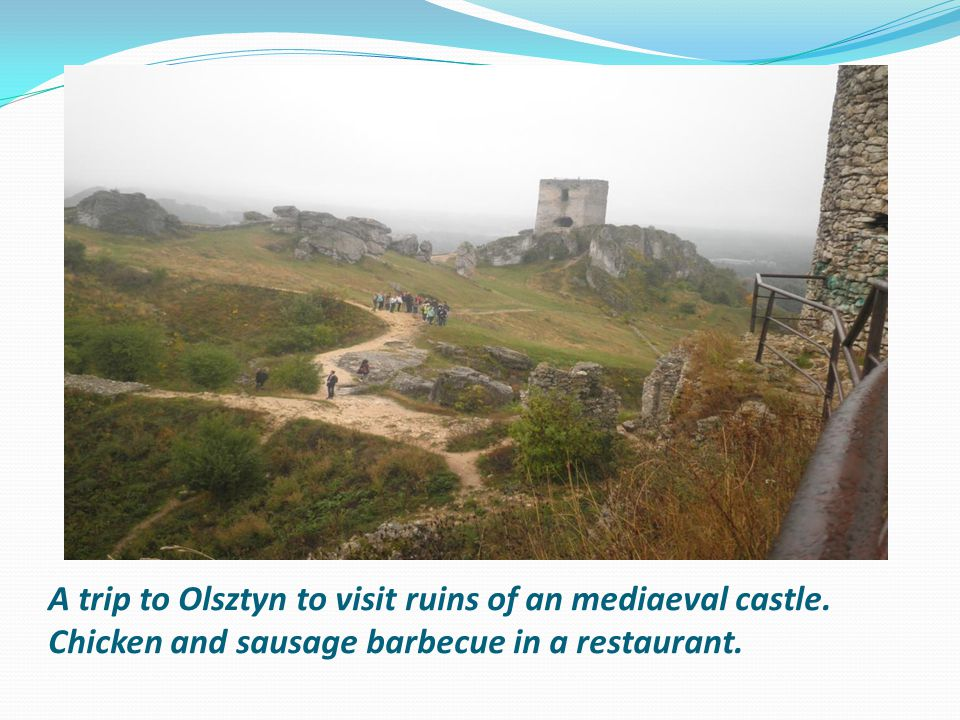 A trip to Olsztyn to visit ruins of an mediaeval castle. Chicken and sausage barbecue in a restaurant.