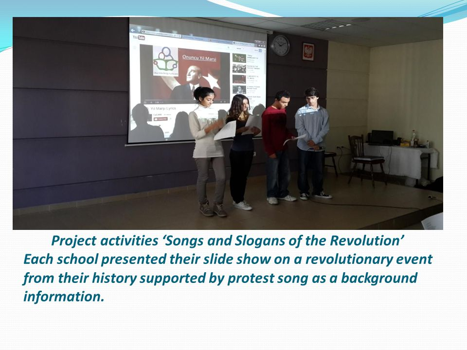 Project activities 'Songs and Slogans of the Revolution' Each school presented their slide show on a revolutionary event from their history supported