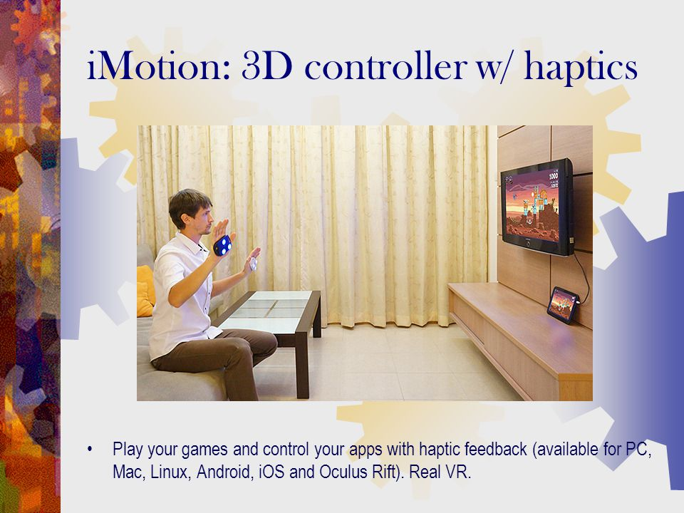 Play your games and control your apps with haptic feedback (available for PC, Mac, Linux, Android, iOS and Oculus Rift). Real VR. iMotion: 3D controll
