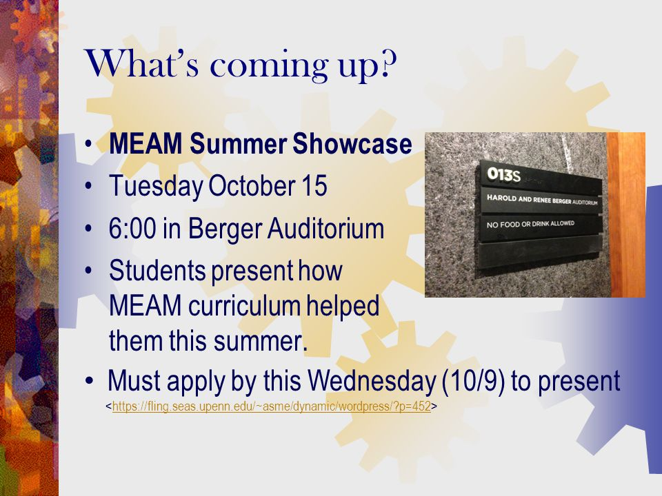 What's coming up? MEAM Summer Showcase Tuesday October 15 6:00 in Berger Auditorium Students present how MEAM curriculum helped them this summer. Must