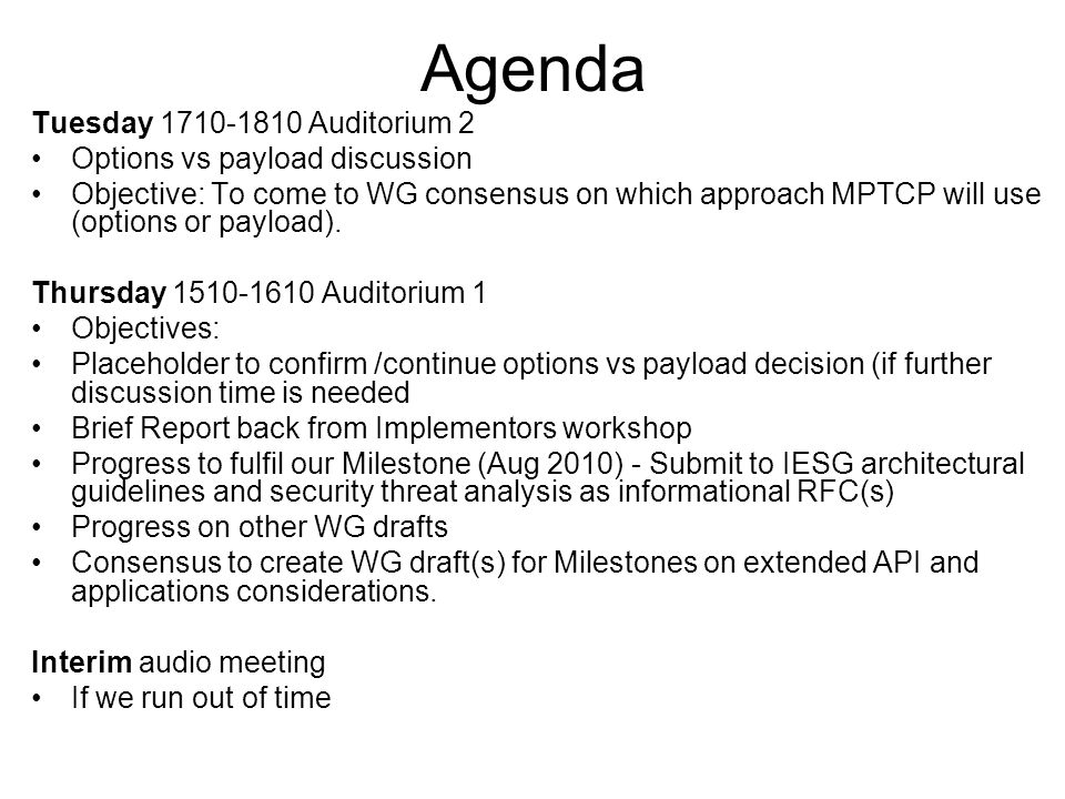 Today's agenda – Agenda bash, Intro, note-takers (5mins) Brief Report back from Implementors workshop (5mins) Consensus call on Options vs Payload (10mins) Progress to fulfil our Milestone (Aug 2010) –Security threats – Marcelo Bagnulo (5mins) –Architecture – Alan Ford (5mins) Progress on other WG drafts –draft-ietf-mptcp-multiaddressed (10mins, Alan Ford) –draft-ietf-mptcp-congestion (5mins, Costin Raicu) Consensus to create WG draft(s) for Milestones on extended API and application considerations.