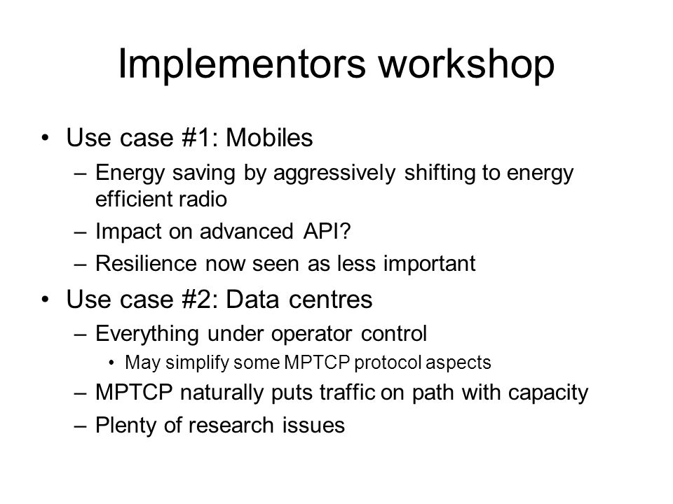 Implementors workshop OS discussions Linux implementation on-going –http://inl.info.ucl.ac.be/mptcphttp://inl.info.ucl.ac.be/mptcp BSD effort would be great On-going considerations –Eg more often out of order Ability to use hardware accelerations –Think of NIC as a middlebox