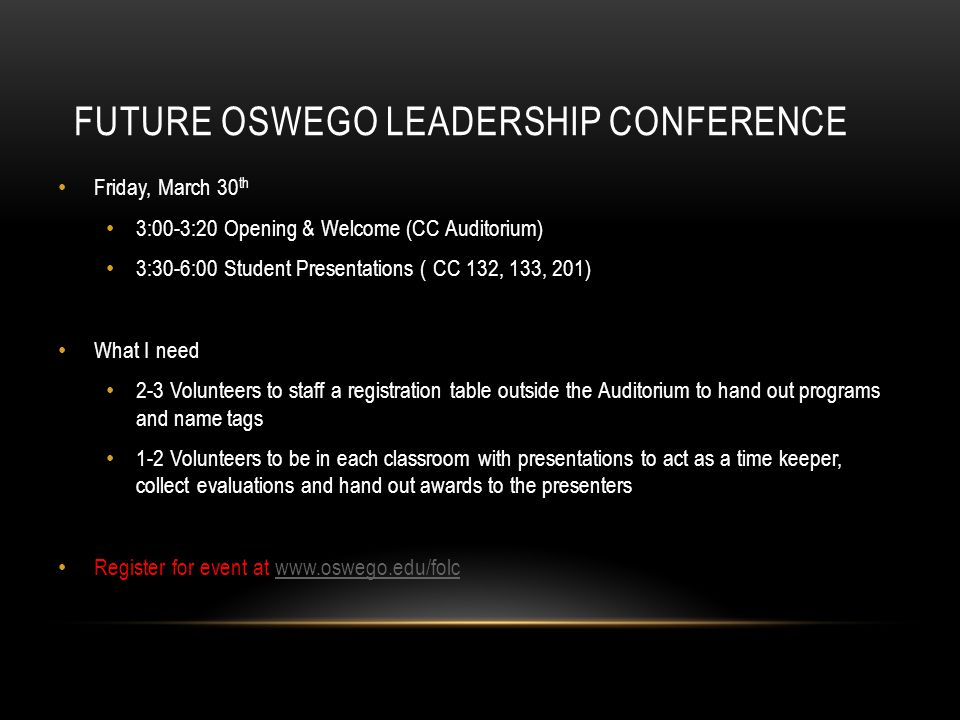 FUTURE OSWEGO LEADERSHIP CONFERENCE Friday, March 30 th 3:00-3:20 Opening & Welcome (CC Auditorium) 3:30-6:00 Student Presentations ( CC 132, 133, 201) What I need 2-3 Volunteers to staff a registration table outside the Auditorium to hand out programs and name tags 1-2 Volunteers to be in each classroom with presentations to act as a time keeper, collect evaluations and hand out awards to the presenters Register for event at www.oswego.edu/folcwww.oswego.edu/folc