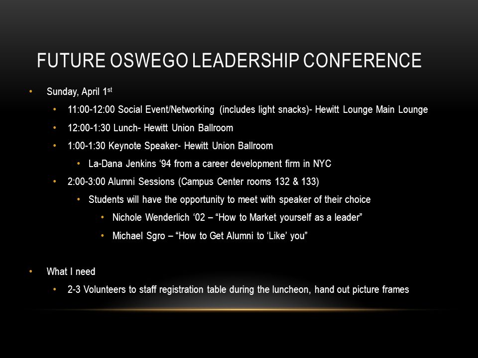 FUTURE OSWEGO LEADERSHIP CONFERENCE Sunday, April 1 st 11:00-12:00 Social Event/Networking (includes light snacks)- Hewitt Lounge Main Lounge 12:00-1: