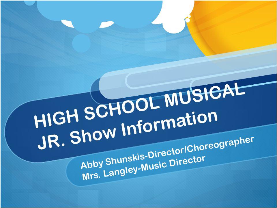 HIGH SCHOOL MUSICAL JR. Show Information Abby Shunskis-Director/Choreographer Mrs.