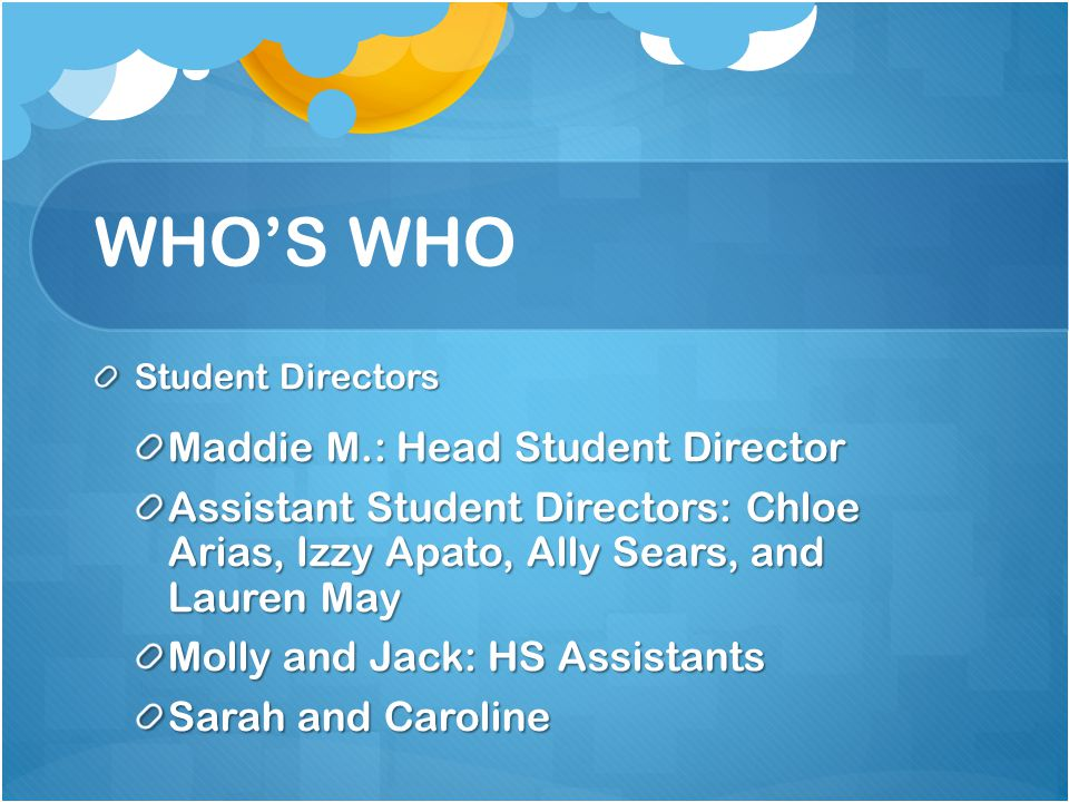 WHO'S WHO Student Directors Maddie M.: Head Student Director Assistant Student Directors: Chloe Arias, Izzy Apato, Ally Sears, and Lauren May Molly an