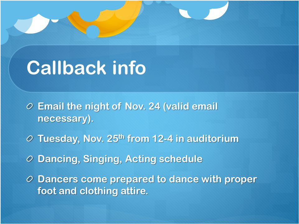 Callback info Email the night of Nov. 24 (valid email necessary). Tuesday, Nov. 25 th from 12-4 in auditorium Dancing, Singing, Acting schedule Dancer