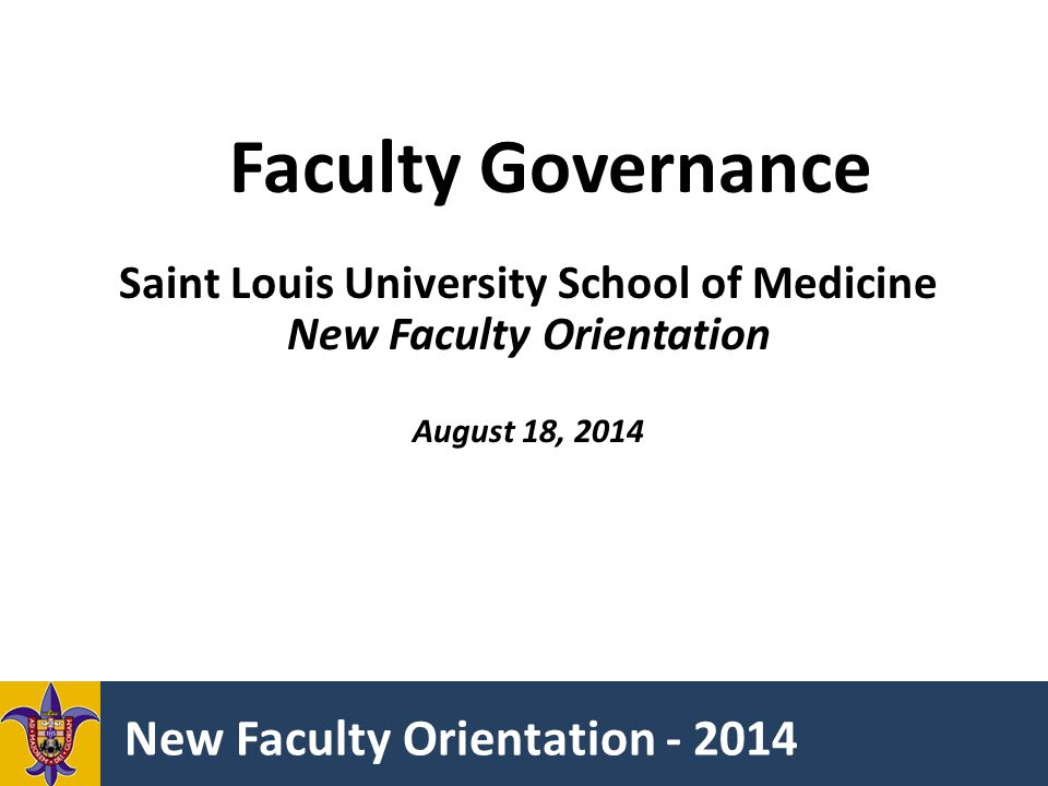 New Faculty Orientation - 2014 Faculty Governance Saint Louis University School of Medicine New Faculty Orientation August 18, 2014
