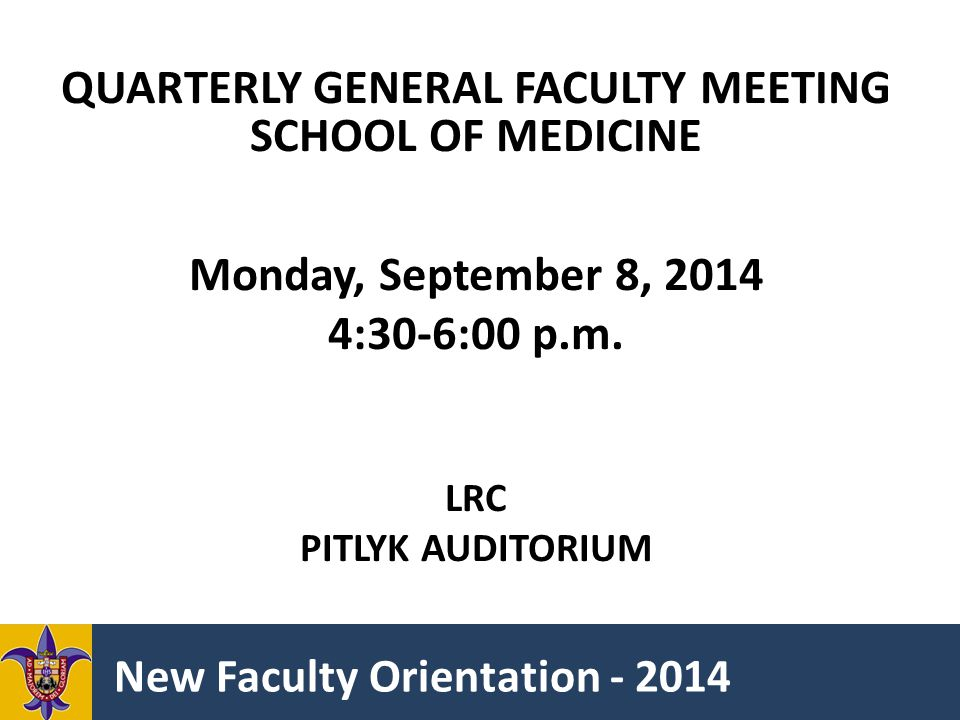 New Faculty Orientation - 2014 QUARTERLY GENERAL FACULTY MEETING SCHOOL OF MEDICINE Monday, September 8, 2014 4:30-6:00 p.m.