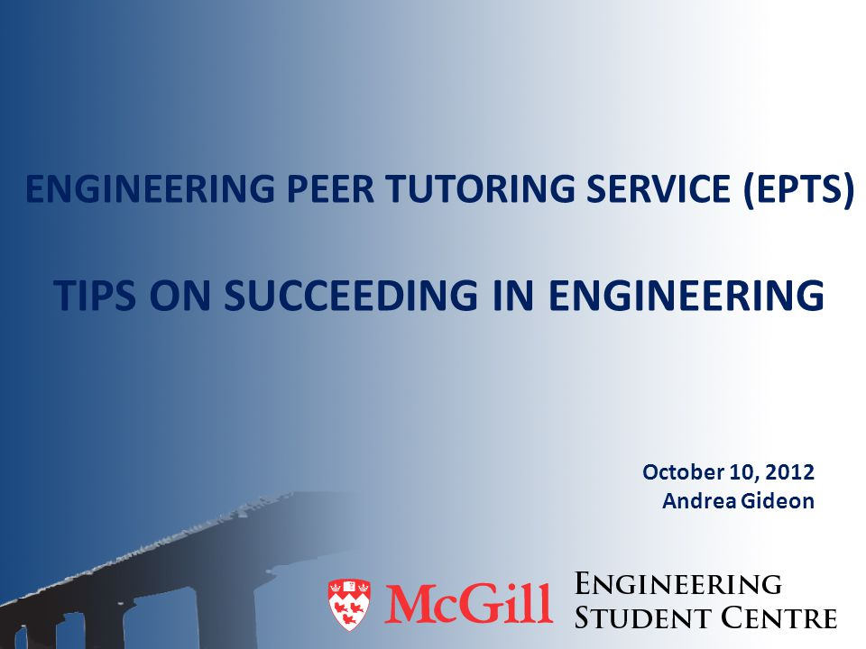 ENGINEERING PEER TUTORING SERVICE (EPTS) TIPS ON SUCCEEDING IN ENGINEERING October 10, 2012 Andrea Gideon