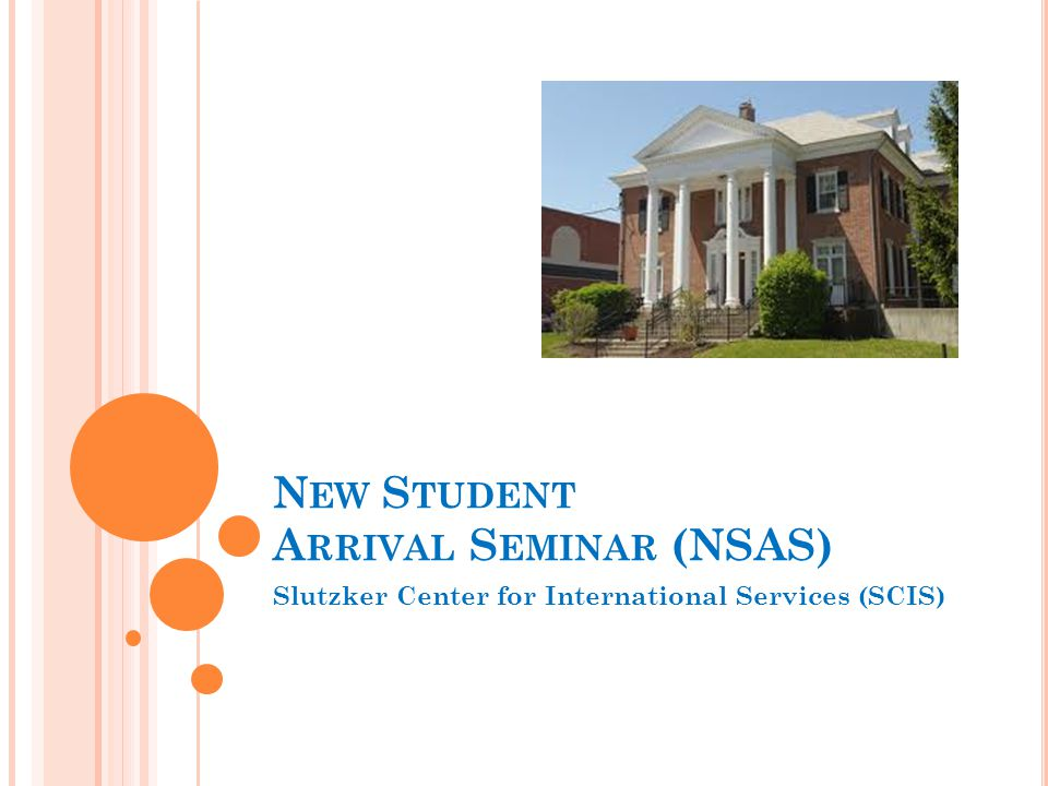 N EW S TUDENT A RRIVAL S EMINAR (NSAS) Slutzker Center for International Services (SCIS)