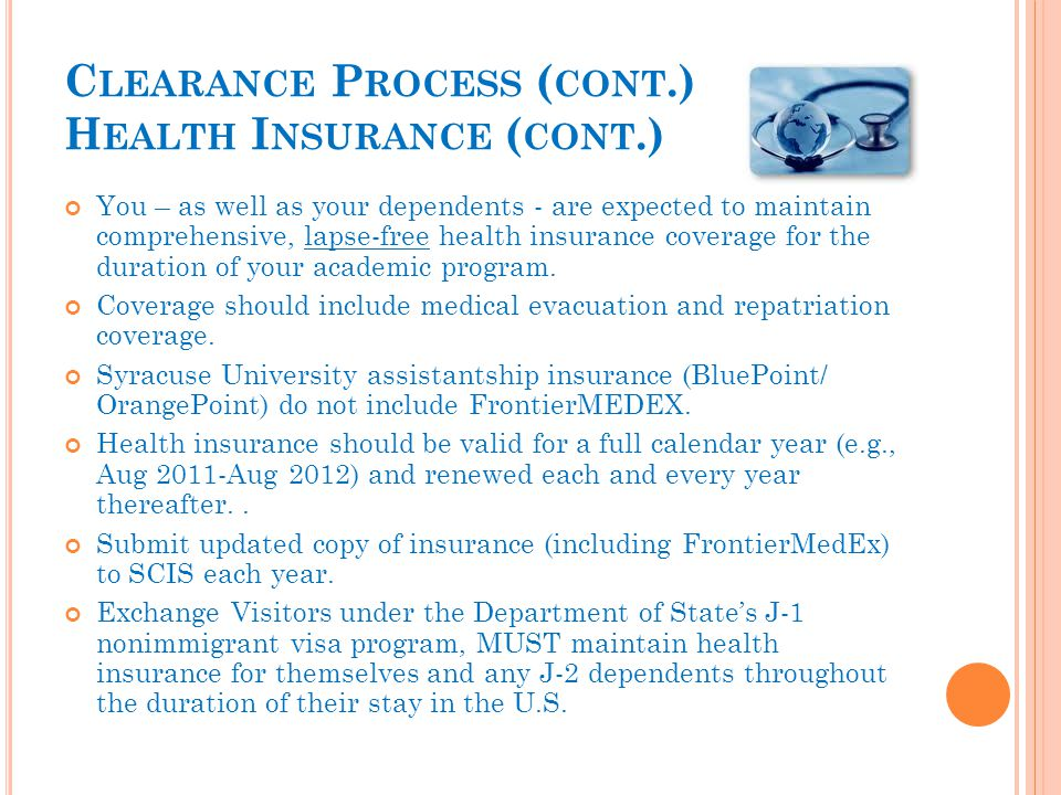 C LEARANCE P ROCESS ( CONT.) H EALTH I NSURANCE ( CONT.) You – as well as your dependents - are expected to maintain comprehensive, lapse-free health insurance coverage for the duration of your academic program.