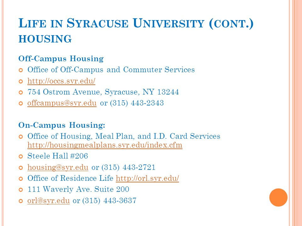 L IFE IN S YRACUSE U NIVERSITY ( CONT.) HOUSING Off-Campus Housing Office of Off-Campus and Commuter Services http://occs.syr.edu/ 754 Ostrom Avenue, Syracuse, NY 13244 offcampus@syr.eduoffcampus@syr.edu or (315) 443-2343 On-Campus Housing: Office of Housing, Meal Plan, and I.D.