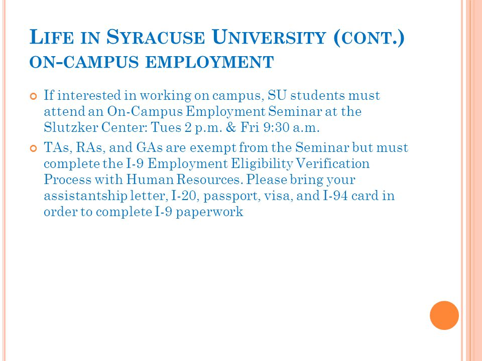 L IFE IN S YRACUSE U NIVERSITY ( CONT.) ON - CAMPUS EMPLOYMENT If interested in working on campus, SU students must attend an On-Campus Employment Seminar at the Slutzker Center: Tues 2 p.m.