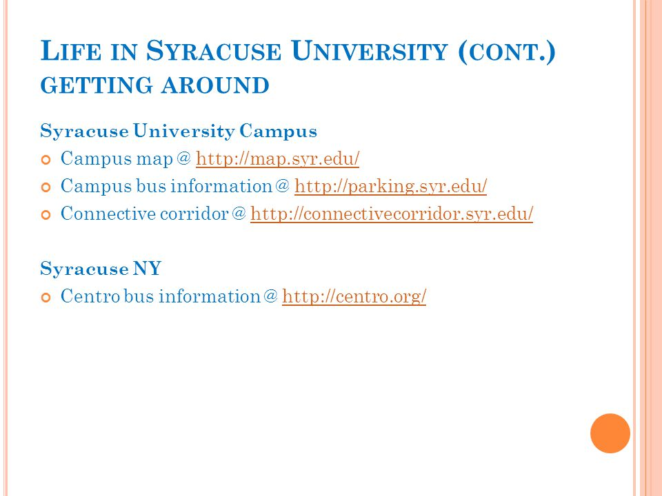 L IFE IN S YRACUSE U NIVERSITY ( CONT.) GETTING AROUND Syracuse University Campus Campus map @ http://map.syr.edu/http://map.syr.edu/ Campus bus information @ http://parking.syr.edu/http://parking.syr.edu/ Connective corridor @ http://connectivecorridor.syr.edu/http://connectivecorridor.syr.edu/ Syracuse NY Centro bus information @ http://centro.org/http://centro.org/