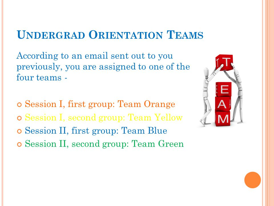 U NDERGRAD O RIENTATION T EAMS According to an email sent out to you previously, you are assigned to one of the four teams - Session I, first group: Team Orange Session I, second group: Team Yellow Session II, first group: Team Blue Session II, second group: Team Green