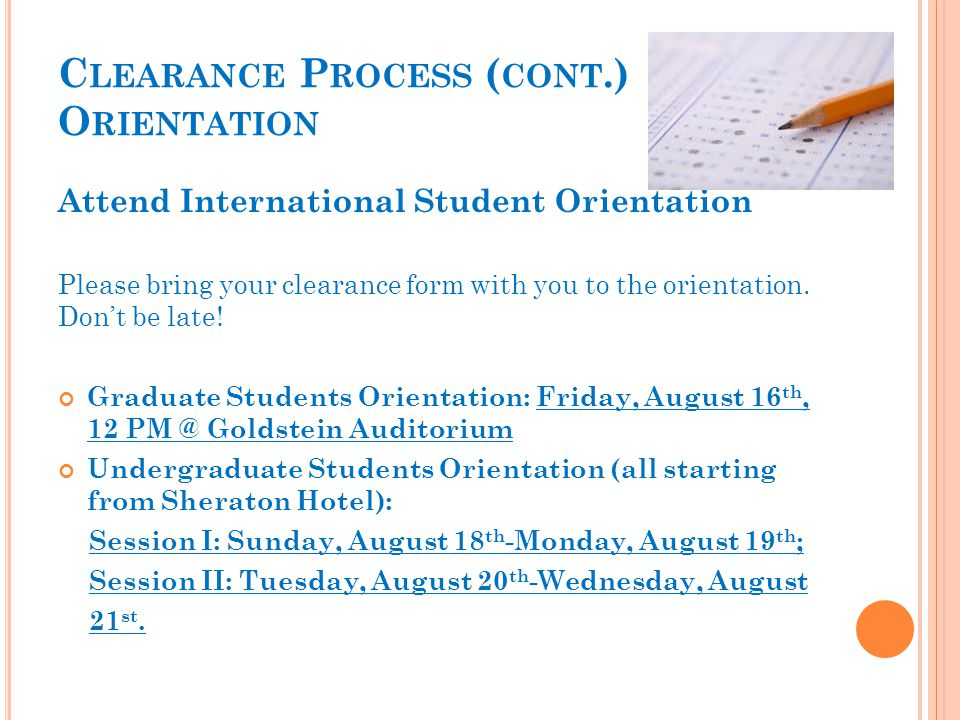 C LEARANCE P ROCESS ( CONT.) O RIENTATION Attend International Student Orientation Please bring your clearance form with you to the orientation.