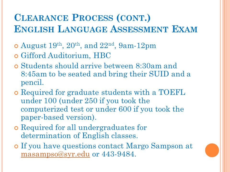 C LEARANCE P ROCESS ( CONT.) E NGLISH L ANGUAGE A SSESSMENT E XAM August 19 th, 20 th, and 22 nd, 9am-12pm Gifford Auditorium, HBC Students should arrive between 8:30am and 8:45am to be seated and bring their SUID and a pencil.
