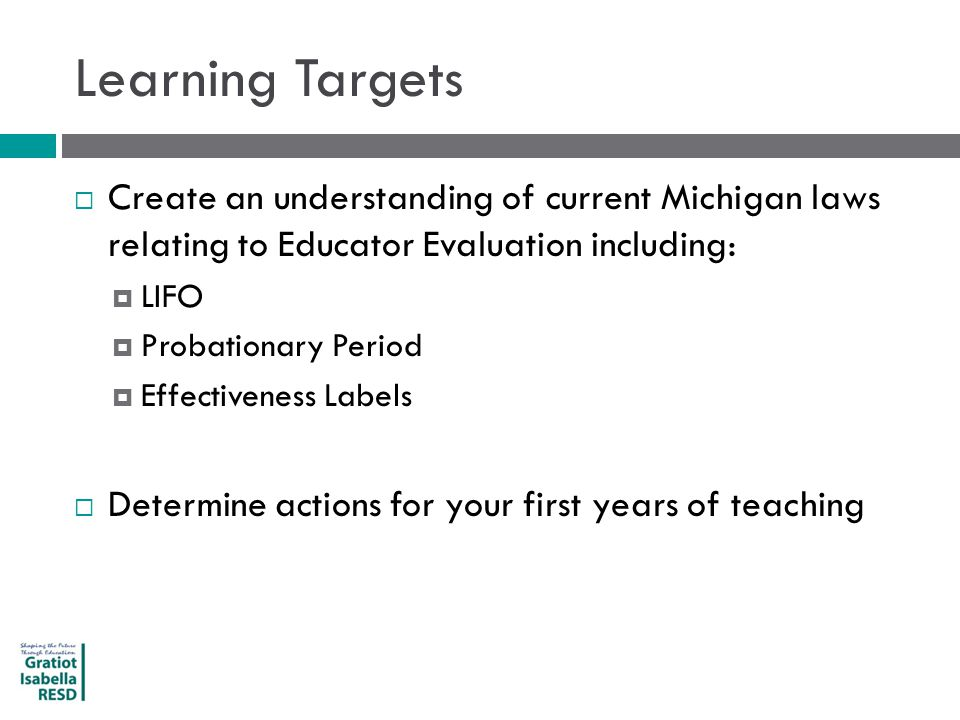 Learning Targets  Create an understanding of current Michigan laws relating to Educator Evaluation including:  LIFO  Probationary Period  Effectiveness Labels  Determine actions for your first years of teaching
