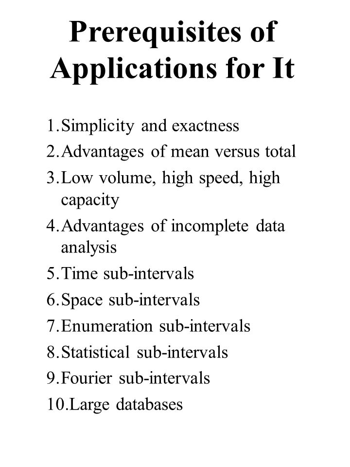 Prerequisites of Applications for It 1.Simplicity and exactness 2.Advantages of mean versus total 3.Low volume, high speed, high capacity 4.Advantages of incomplete data analysis 5.Time sub-intervals 6.Space sub-intervals 7.Enumeration sub-intervals 8.Statistical sub-intervals 9.Fourier sub-intervals 10.Large databases