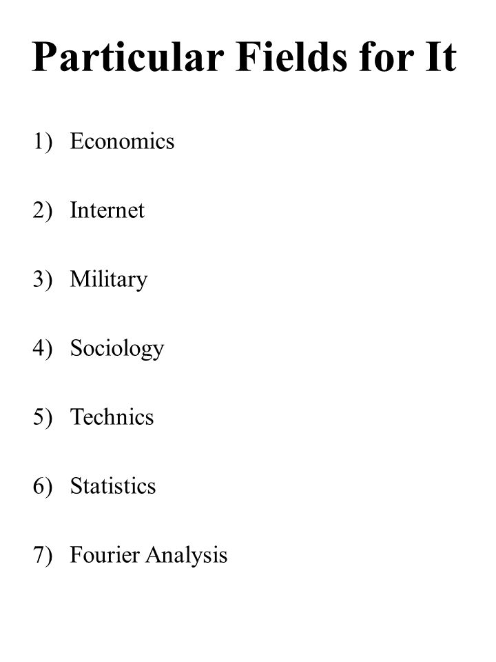 Particular Fields for It 1)Economics 2)Internet 3)Military 4)Sociology 5)Technics 6)Statistics 7)Fourier Analysis