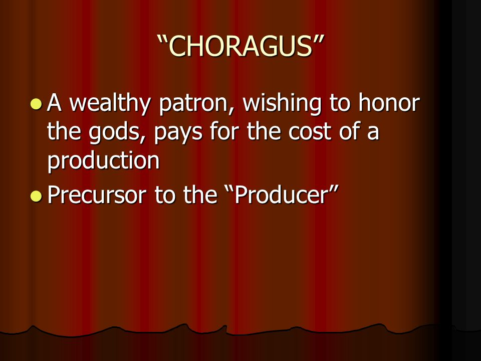 CHORAGUS A wealthy patron, wishing to honor the gods, pays for the cost of a production A wealthy patron, wishing to honor the gods, pays for the cost of a production Precursor to the Producer Precursor to the Producer